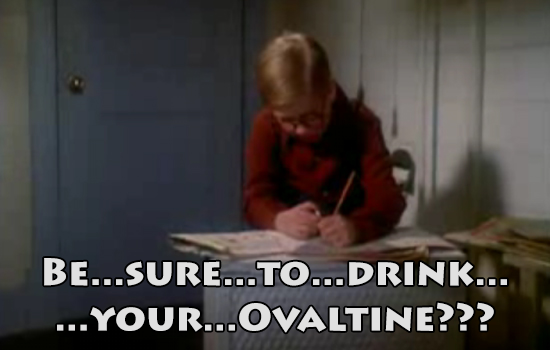 Be sure to drink your Ovaltine.